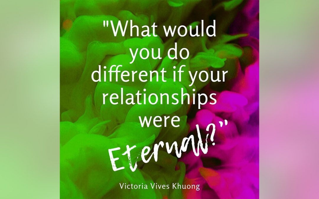 What Would You Do Differently If Your Relationships Were Eternal?