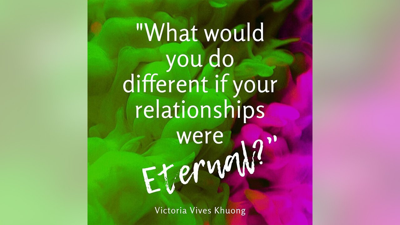 Victoria Vives ~ What-would-you-do differently if your relationships were eternal